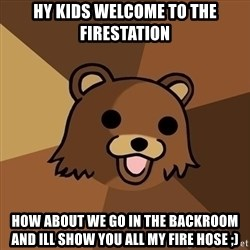 Pedobear - hy kids welcome to the firestation how about we go in the backroom and ill show you all my fire hose ;)