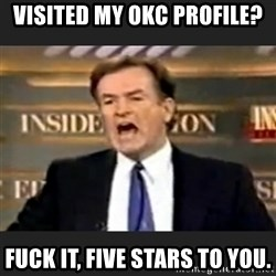 Angry Bill O'Reilly - Visited my okc profile? Fuck it, five stars to you.