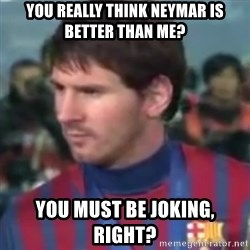 Messi Dont Understand - You really think Neymar is better than me? you must be joking, right?