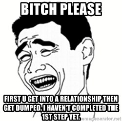 bitch please 8948 - Bitch Please First u get into a relationship then get dumped. I haven't completed the 1st step yet.