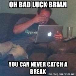 Meme Dad - Oh Bad Luck Brian You can never catch a break