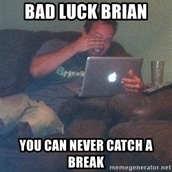 Meme Dad - Bad Luck Brian You can never catch a break