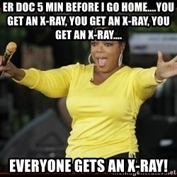 Overly-Excited Oprah!!!  - er doc 5 min before I go home....You get an x-ray, you get an x-ray, you get an x-ray.... everyone gets an x-ray!