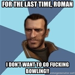 Niko - For the last time, Roman I don't want to go fucking bowling!!
