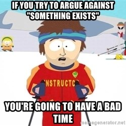 "You're gonna have a bad time - If you try to argue against ""something exists"" You're going to have a bad time"