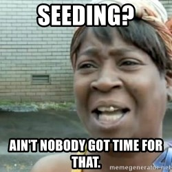 Xbox one aint nobody got time for that shit. - Seeding? Ain't nobody got time for that.