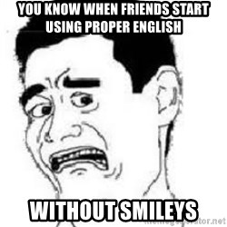 scared yaoming - you know when friends start using proper english  without smileys