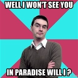 Privilege Denying Dude - WELL I WON'T SEE YOU  IN PARADISE WILL I ?