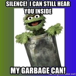 Oscar the Grouch - silence!  I can still hear you inside  my garbage can!