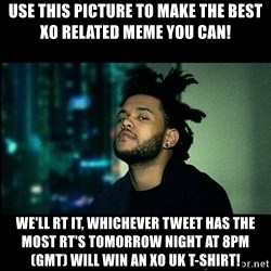 The Weeknd saw what you did there! - Use this picture to make the best XO related meme you can! We'll RT it, whichever tweet has the most RT'S tomorrow night at 8pm (GMT) will win an XO UK t-shirt!