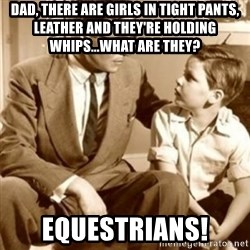 father son  - Dad, there are girls in tight pants, leather and they're holding whips...what are they? Equestrians!