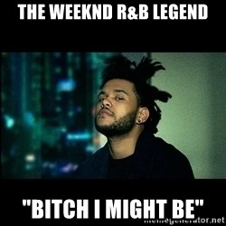 """The Weeknd saw what you did there! - The Weeknd R&B Legend """"Bitch I Might Be"""""""