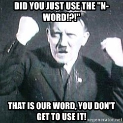 "Successful Hitler - Did you just use the ""N-Word!?!"" That is OUR word, you don't get to use it!"