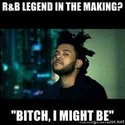 """The Weeknd saw what you did there! - R&B Legend In The Making? """"Bitch, I Might Be"""""""