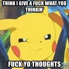Unimpressed Pikachu - THINK I GIVE A FUCK WHAT YOU THINKIN' FUCK YO THOUGHTS