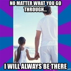 Father Daughter Meme - No matter what you go through... I will always be there