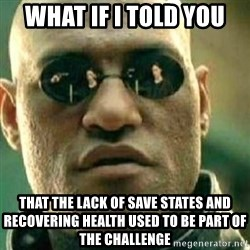 What If I Told You - what if i told you that the lack of save states and recovering health used to be part of the challenge
