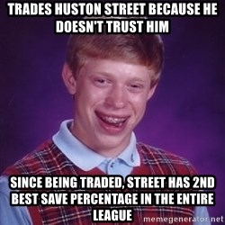 Bad Luck Brian - trades huston street because he doesn't trust him since being traded, street has 2nd best save percentage in the entire league