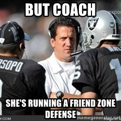 Knapped  - But Coach She's running a friend zone defense