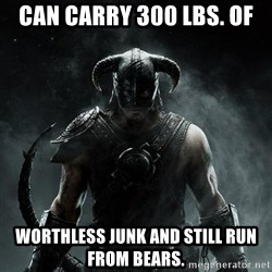 Scumbag Dovahkiin - CAN CARRY 300 LBS. OF WORTHLESS JUNK AND STILL RUN FROM BEARS.