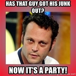 vince vaughn - Has that guy got his junk out? Now it's a party!