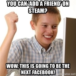 First Day on the internet kid - You can 'Add a friend' on Steam? Wow, this is going to be the next Facebook!