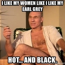 Sexual Picard - I like my women like I like my Earl Grey Hot... and black.