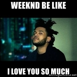The Weeknd saw what you did there! - Weeknd be like  I love you so much