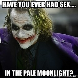 joker - Have you ever had sex.... In the pale moonlight?