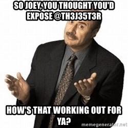 Dr. Phil - So Joey, you thought you'd expose @th3j35t3r How's that working out for ya?