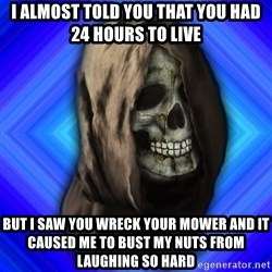 Scytheman - i almost told you that you had 24 hours to live but i saw you wreck your mower and it caused me to bust my nuts from laughing so hard
