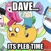 Adventure Time Meme - Dave... Its pleb time