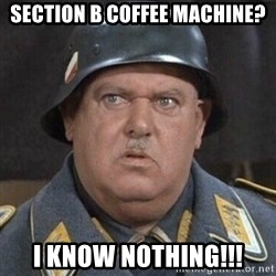 Sergeant Schultz - Section B Coffee Machine? I know NOTHING!!!