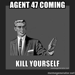 kill yourself guy - AGENT 47 COMING