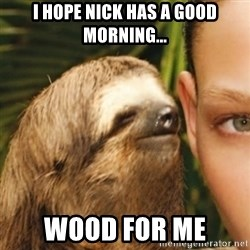 Whispering sloth - I hope nick has a good morning... Wood for me