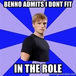 peetaaaaa - Benno admits i dont fit in the role