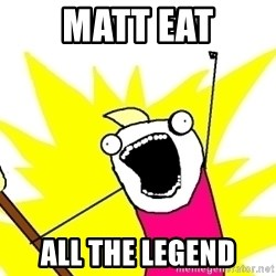 X ALL THE THINGS - matt eat ALL the legend
