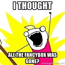 X ALL THE THINGS - I thought all the fancybox was gone?