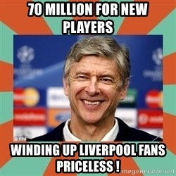 Arsene Wenger - 70 million for new players Winding up liverpool fans        Priceless !