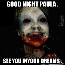scary meme - Good Night Paula , See You InYour Dreams .