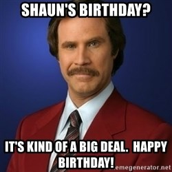 Anchorman Birthday - Shaun's Birthday? It's kind of a big deal.  Happy Birthday!