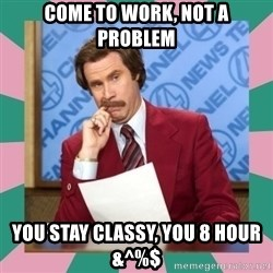 anchorman - Come to work, not a problem You stay classy, you 8 hour &^%$