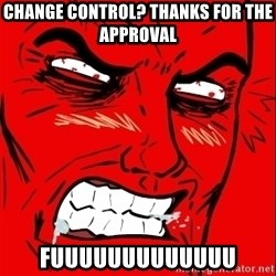 Rage Face - Change Control? Thanks for the Approval FUuuuUUUUuuuuu