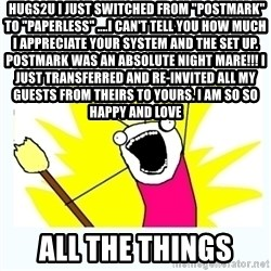 """All the things -  hugs2u I just switched from """"Postmark"""" to """"Paperless"""" ....i can't tell you how much I appreciate your system and the set up. Postmark was an absolute night mare!!! I just transferred and re-invited all my guests from theirs to yours. I am so so happy and love all the things"""