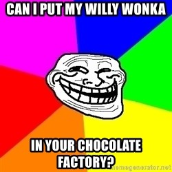 Trollface - Can I put my Willy Wonka In your chocolate factory?