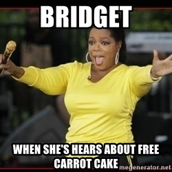Overly-Excited Oprah!!!  - Bridget when she's hears about free carrot cake