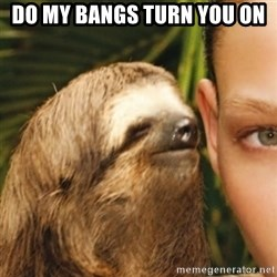 Whispering sloth - Do my bangs turn you on