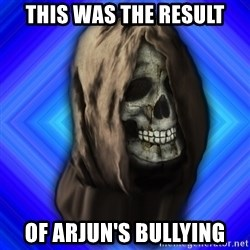 Scytheman - this was the result of arjun's bullying