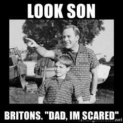 "look son a faggot - look son Britons. ""dad, im scared"""
