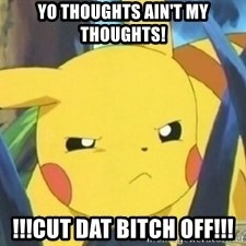 Unimpressed Pikachu - YO THOUGHTS AIN'T MY THOUGHTS! !!!CUT DAT BITCH OFF!!!